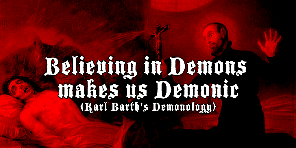 Believing in Demons makes us Demonic (Karl Barth's Demonology) [1]