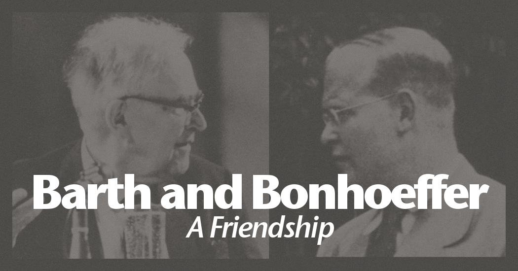 Karl Barth and Dietrich Bonhoeffer: A Friendship