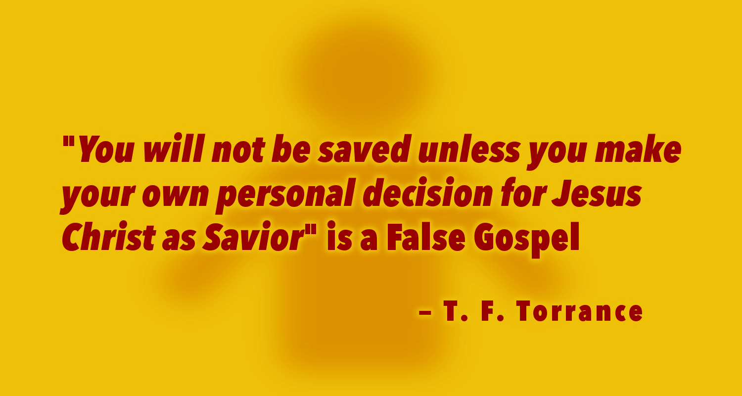 """You will not be saved unless you make your own personal decision for Jesus Christ as Savior"" is a False Gospel — T. F. Torrance - The PostBarthian"