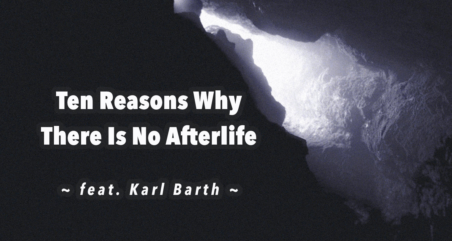 ten reasons why there is no afterlife feat karl barth the