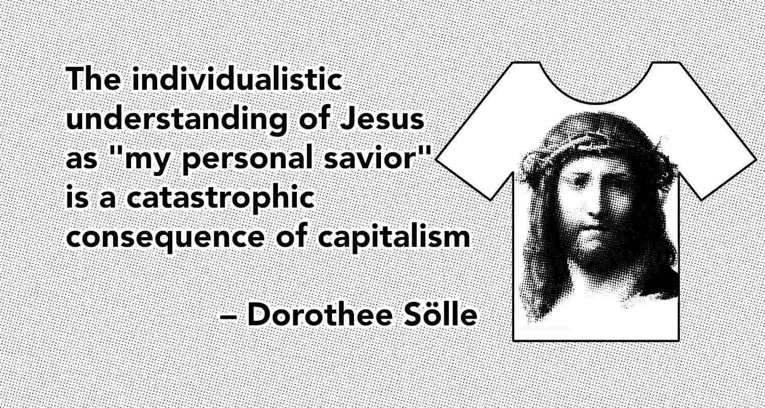 """The individualistic understanding of Jesus as """"my personal savior"""" is a catastrophic consequence of capitalism – Dorothee Sölle - The PostBarthian"""